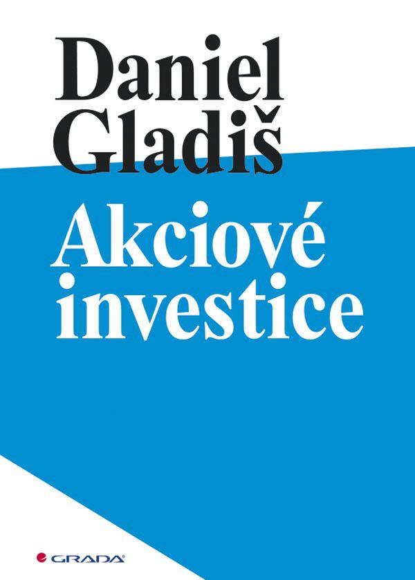 Daniel Gladiš Akciové investice (nakladatelství Grada Publishing, Praha, 2021, 216 s.)