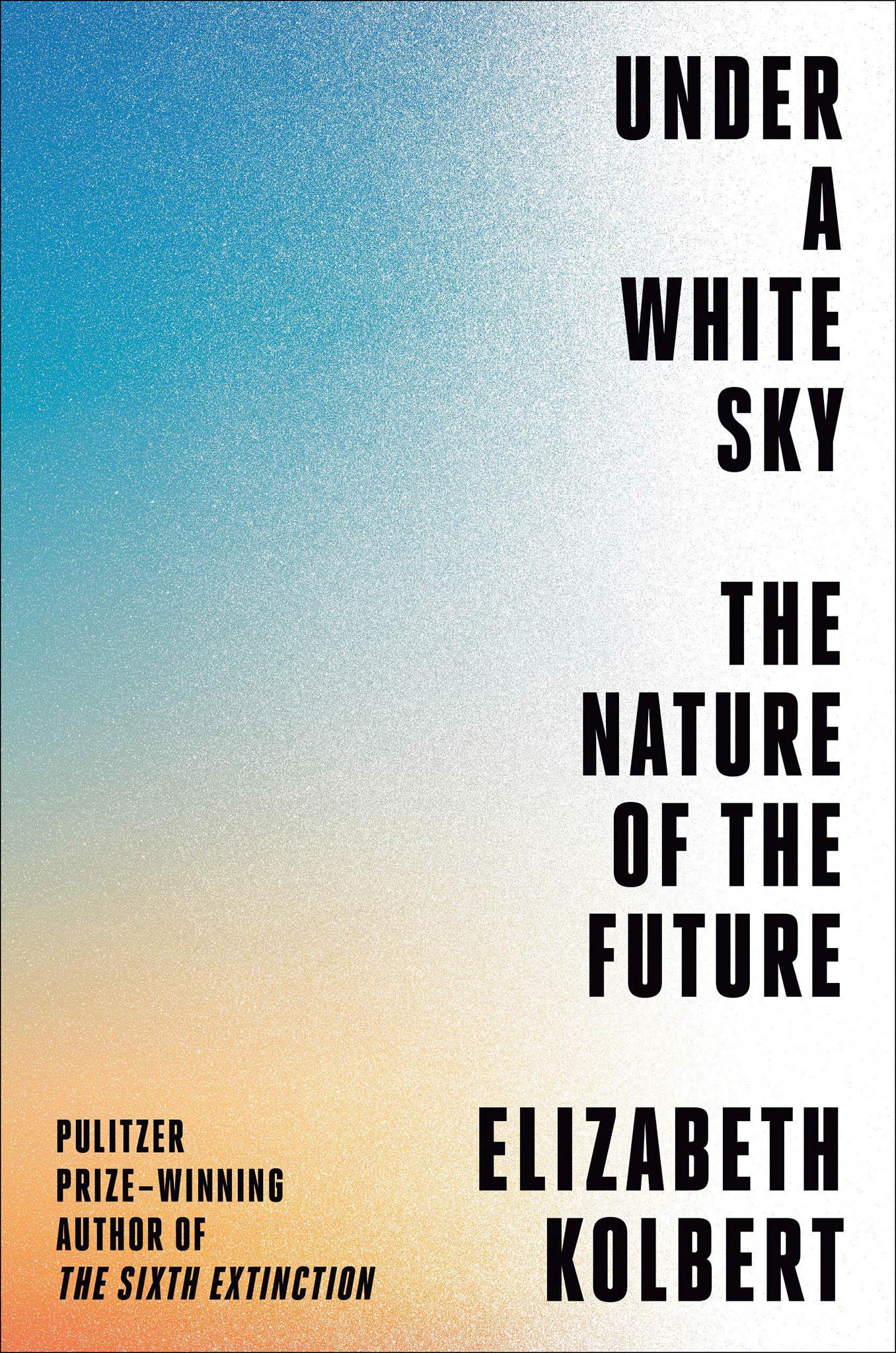 Elizabeth Kolbertová Under aWhite Sky: The Nature of the Future (nakladatelství Crown, 2021, 256 s.)
